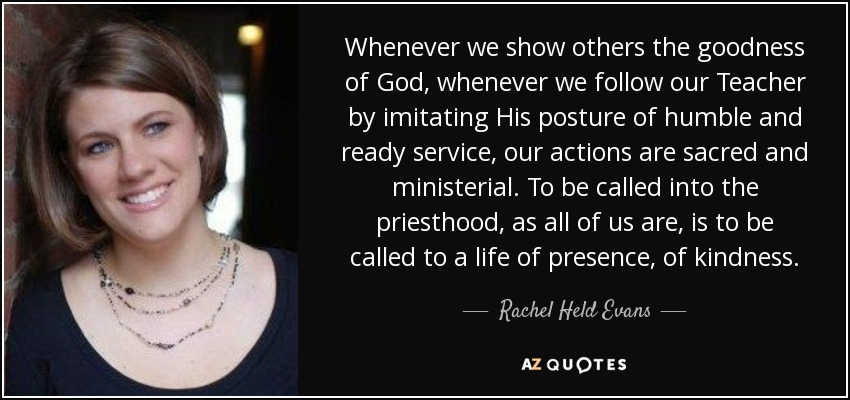 Whenever we show others the goodness of God, whenever we follow our Teacher by imitating His posture of humble and ready service, our actions are sacred and ministerial. To be called into the priesthood, as all of us are, is to be called to a life of presence, of kindness. - Rachel Held Evans