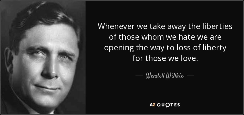 Whenever we take away the liberties of those whom we hate we are opening the way to loss of liberty for those we love. - Wendell Willkie