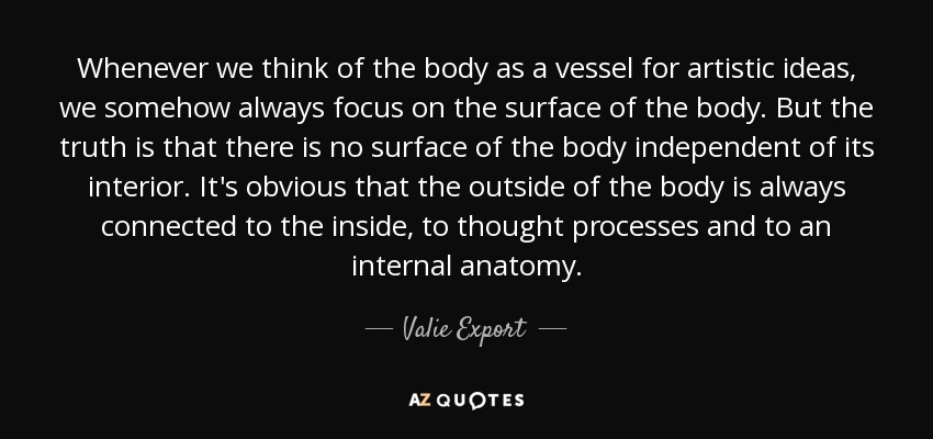 Whenever we think of the body as a vessel for artistic ideas, we somehow always focus on the surface of the body. But the truth is that there is no surface of the body independent of its interior. It's obvious that the outside of the body is always connected to the inside, to thought processes and to an internal anatomy. - Valie Export