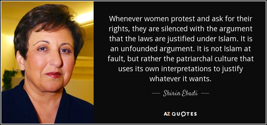 Whenever women protest and ask for their rights, they are silenced with the argument that the laws are justified under Islam. It is an unfounded argument. It is not Islam at fault, but rather the patriarchal culture that uses its own interpretations to justify whatever it wants. - Shirin Ebadi