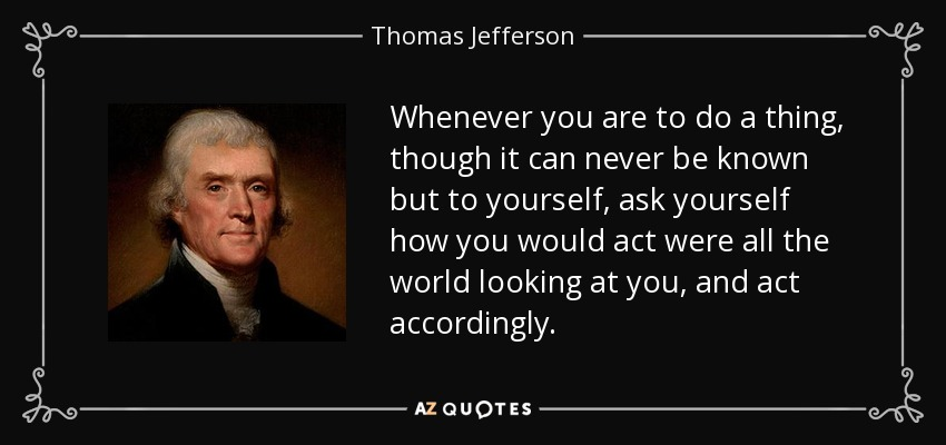 Whenever you are to do a thing, though it can never be known but to yourself, ask yourself how you would act if all the world were looking at you, and act accordingly. - Thomas Jefferson