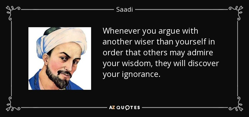 Whenever you argue with another wiser than yourself in order that others may admire your wisdom, they will discover your ignorance. - Saadi