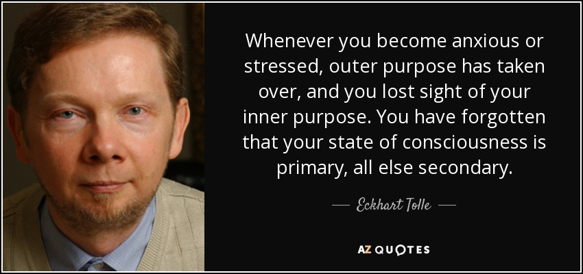 Whenever you become anxious or stressed, outer purpose has taken over, and you lost sight of your inner purpose. You have forgotten that your state of consciousness is primary, all else secondary. - Eckhart Tolle