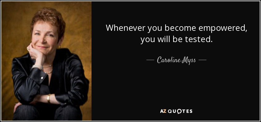 Whenever you become empowered, you will be tested. - Caroline Myss
