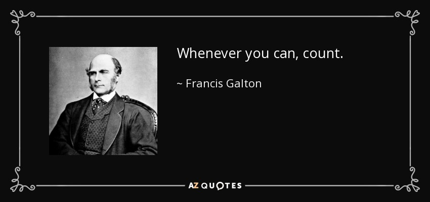Whenever you can, count. - Francis Galton