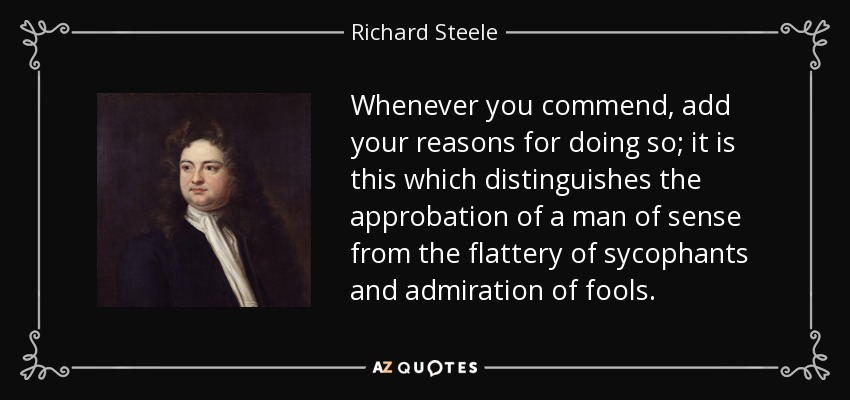Whenever you commend, add your reasons for doing so; it is this which distinguishes the approbation of a man of sense from the flattery of sycophants and admiration of fools. - Richard Steele
