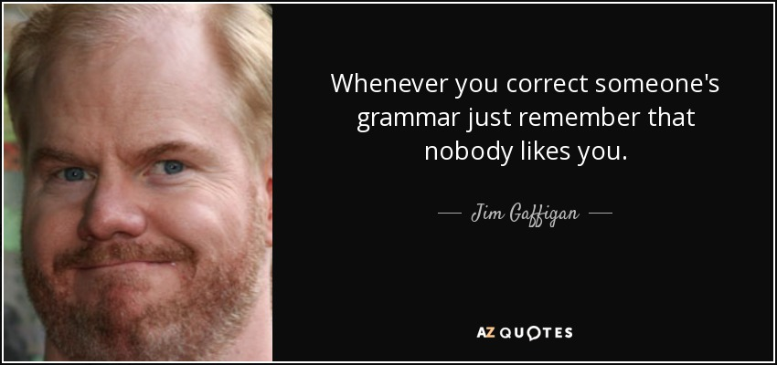 Whenever you correct someone's grammar just remember that nobody likes you. - Jim Gaffigan