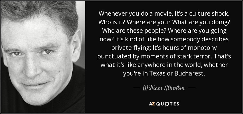 Whenever you do a movie, it's a culture shock. Who is it? Where are you? What are you doing? Who are these people? Where are you going now? It's kind of like how somebody describes private flying: It's hours of monotony punctuated by moments of stark terror. That's what it's like anywhere in the world, whether you're in Texas or Bucharest. - William Atherton