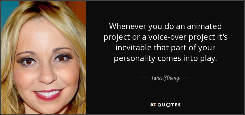 Whenever you do an animated project or a voice-over project it's inevitable that part of your personality comes into play. - Tara Strong
