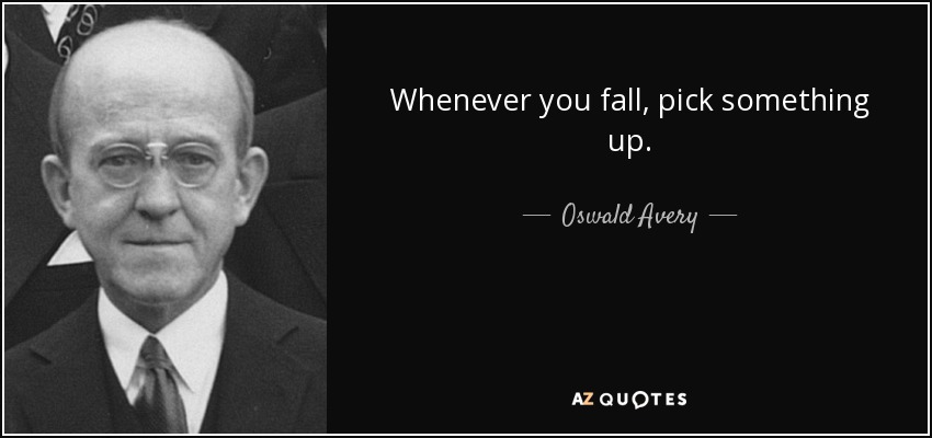 Whenever you fall, pick something up. - Oswald Avery