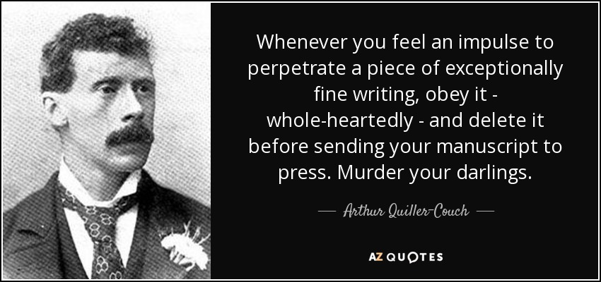 Whenever you feel an impulse to perpetrate a piece of exceptionally fine writing, obey it - whole-heartedly - and delete it before sending your manuscript to press. Murder your darlings. - Arthur Quiller-Couch