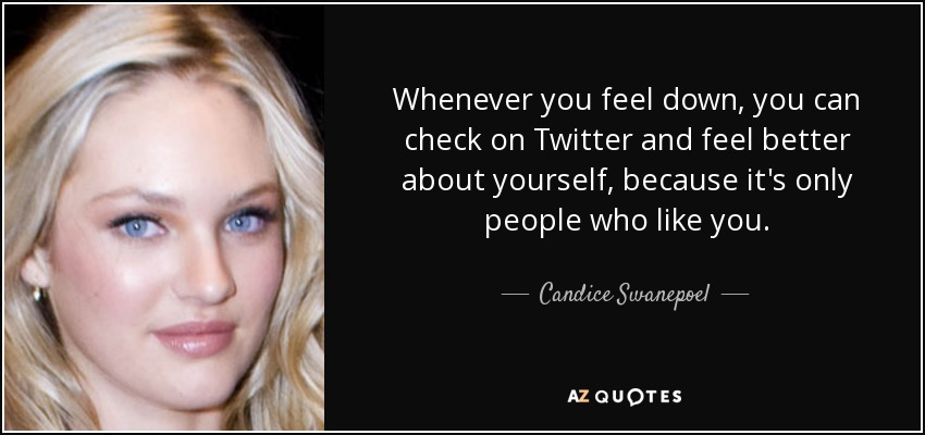 Whenever you feel down, you can check on Twitter and feel better about yourself, because it's only people who like you. - Candice Swanepoel