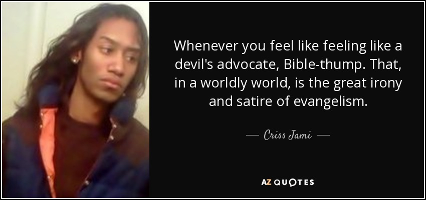 Whenever you feel like feeling like a devil's advocate, Bible-thump. That, in a worldly world, is the great irony and satire of evangelism. - Criss Jami