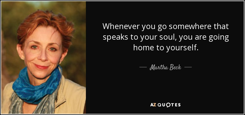 Whenever you go somewhere that speaks to your soul, you are going home to yourself. - Martha Beck