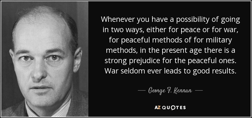 Whenever you have a possibility of going in two ways, either for peace or for war, for peaceful methods of for military methods, in the present age there is a strong prejudice for the peaceful ones. War seldom ever leads to good results. - George F. Kennan
