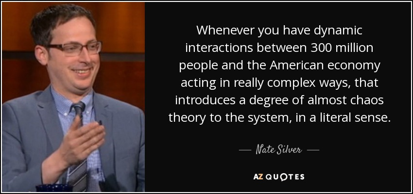 Whenever you have dynamic interactions between 300 million people and the American economy acting in really complex ways, that introduces a degree of almost chaos theory to the system, in a literal sense. - Nate Silver