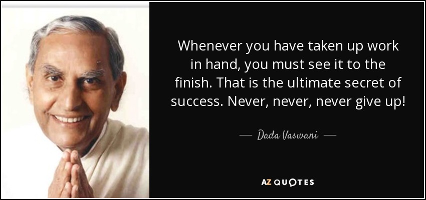 Whenever you have taken up work in hand, you must see it to the finish. That is the ultimate secret of success. Never, never, never give up! - Dada Vaswani