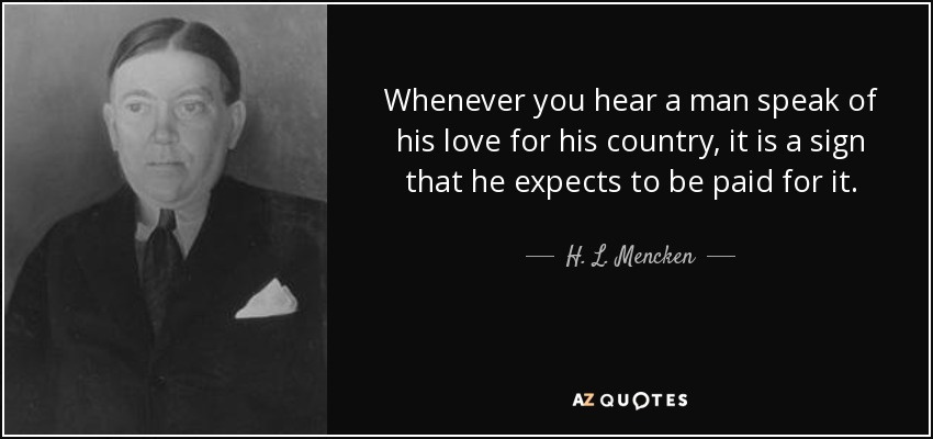 Whenever you hear a man speak of his love for his country, it is a sign that he expects to be paid for it. - H. L. Mencken