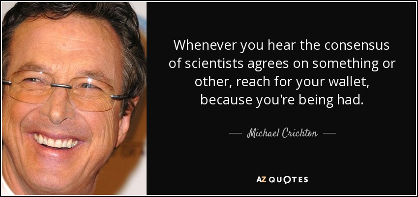 Whenever you hear the consensus of scientists agrees on something or other, reach for your wallet, because you're being had. - Michael Crichton