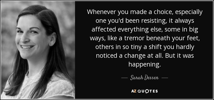 Whenever you made a choice, especially one you'd been resisting, it always affected everything else, some in big ways, like a tremor beneath your feet, others in so tiny a shift you hardly noticed a change at all. But it was happening. - Sarah Dessen