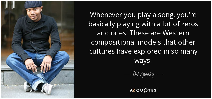Whenever you play a song, you're basically playing with a lot of zeros and ones. These are Western compositional models that other cultures have explored in so many ways. - DJ Spooky