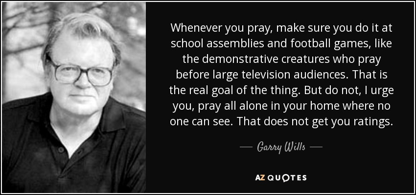 Whenever you pray, make sure you do it at school assemblies and football games, like the demonstrative creatures who pray before large television audiences. That is the real goal of the thing. But do not, I urge you, pray all alone in your home where no one can see. That does not get you ratings. - Garry Wills