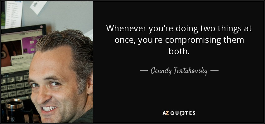 Whenever you're doing two things at once, you're compromising them both. - Genndy Tartakovsky