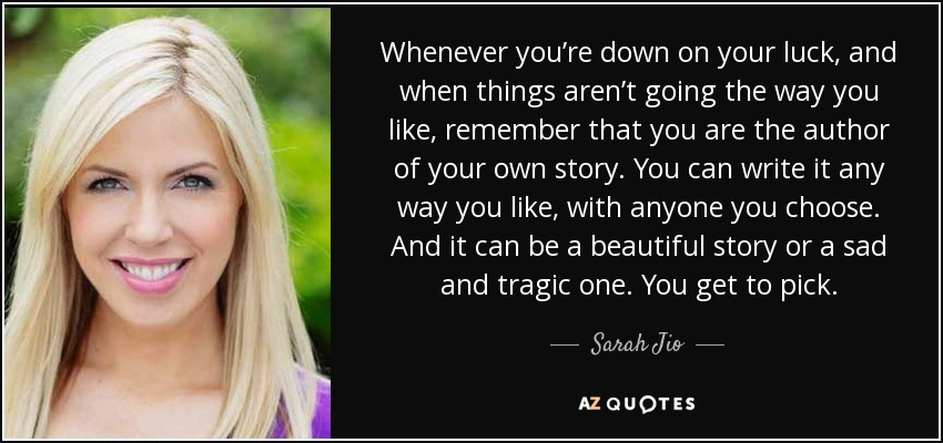 Whenever you're down on your luck, and when things aren't going the way you like, remember that you are the author of your own story. You can write it any way you like, with anyone you choose. And it can be a beautiful story or a sad and tragic one. You get to pick. - Sarah Jio