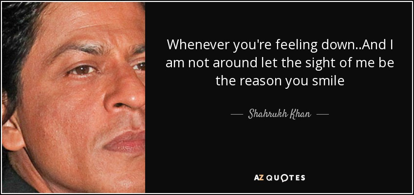 Whenever you're feeling down..And I am not around let the sight of me be the reason you smile - Shahrukh Khan
