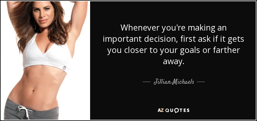 Whenever you're making an important decision, first ask if it gets you closer to your goals or farther away. - Jillian Michaels