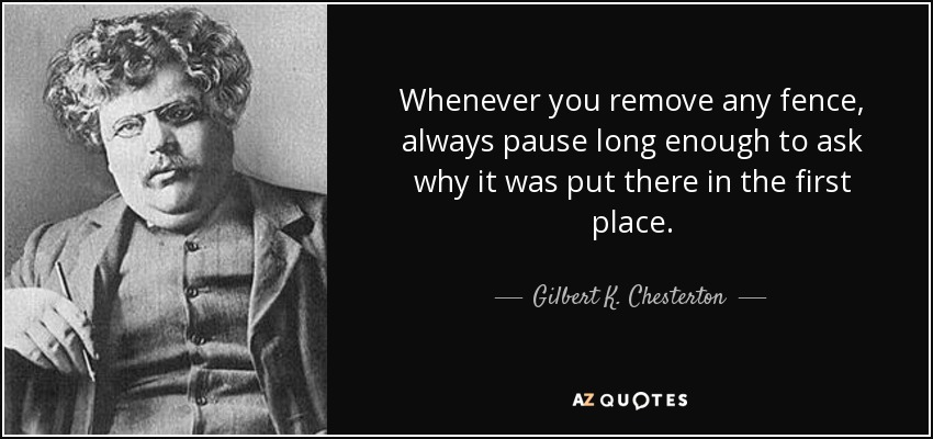 Whenever you remove any fence, always pause long enough to ask why it was put there in the first place. - Gilbert K. Chesterton