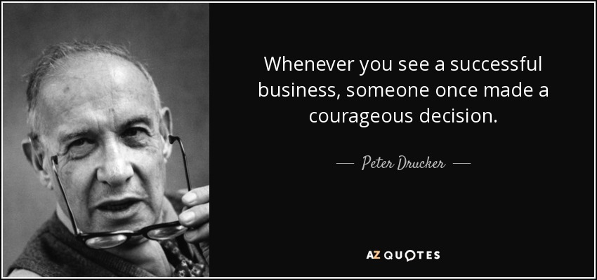 Whenever you see a successful business, someone once made a courageous decision. - Peter Drucker