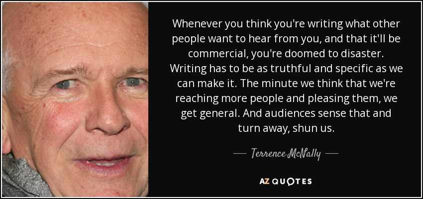 Whenever you think you're writing what other people want to hear from you, and that it'll be commercial, you're doomed to disaster. Writing has to be as truthful and specific as we can make it. The minute we think that we're reaching more people and pleasing them, we get general. And audiences sense that and turn away, shun us. - Terrence McNally
