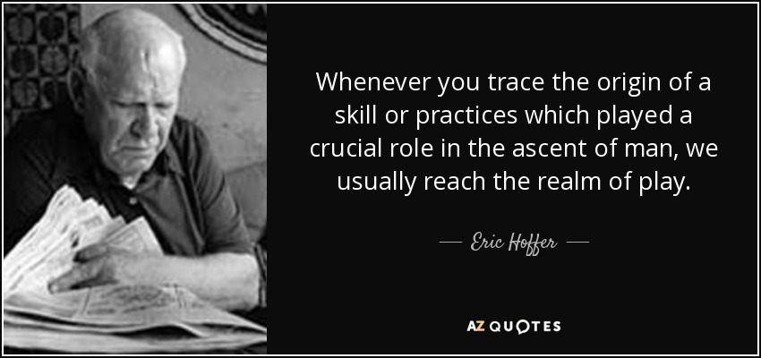 Whenever you trace the origin of a skill or practices which played a crucial role in the ascent of man, we usually reach the realm of play. - Eric Hoffer