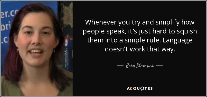 Whenever you try and simplify how people speak, it's just hard to squish them into a simple rule. Language doesn't work that way. - Kory Stamper