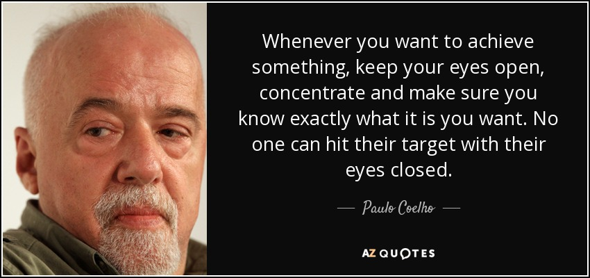 Whenever you want to achieve something, keep your eyes open, concentrate and make sure you know exactly what it is you want. No one can hit their target with their eyes closed. - Paulo Coelho
