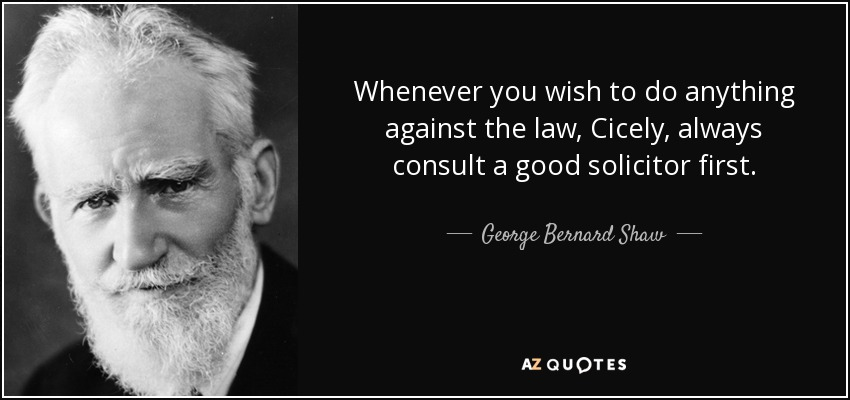 Whenever you wish to do anything against the law, Cicely, always consult a good solicitor first. - George Bernard Shaw