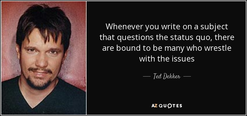 Whenever you write on a subject that questions the status quo, there are bound to be many who wrestle with the issues - Ted Dekker