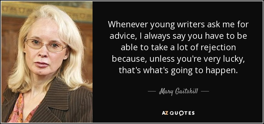 Whenever young writers ask me for advice, I always say you have to be able to take a lot of rejection because, unless you're very lucky, that's what's going to happen. - Mary Gaitskill