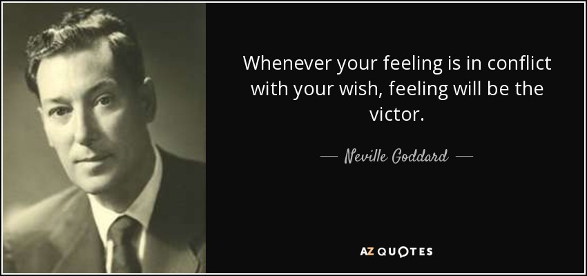 Whenever your feeling is in conflict with your wish, feeling will be the victor. - Neville Goddard