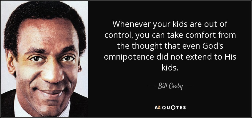 Bill Cosby Quote Whenever Your Kids Are Out Of Control You Can Take