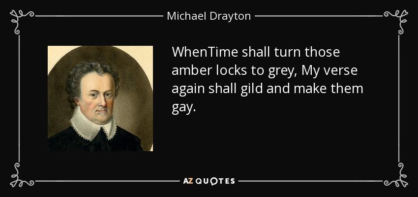 WhenTime shall turn those amber locks to grey, My verse again shall gild and make them gay. - Michael Drayton