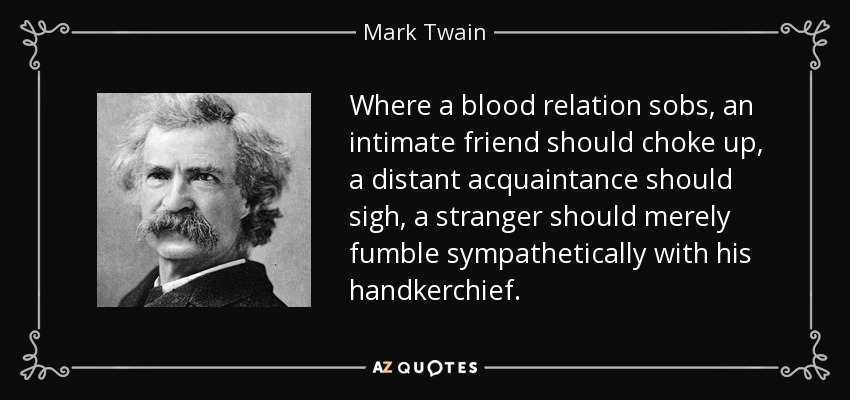 Where a blood relation sobs, an intimate friend should choke up, a distant acquaintance should sigh, a stranger should merely fumble sympathetically with his handkerchief. - Mark Twain