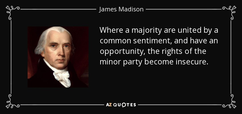Where a majority are united by a common sentiment, and have an opportunity, the rights of the minor party become insecure. - James Madison