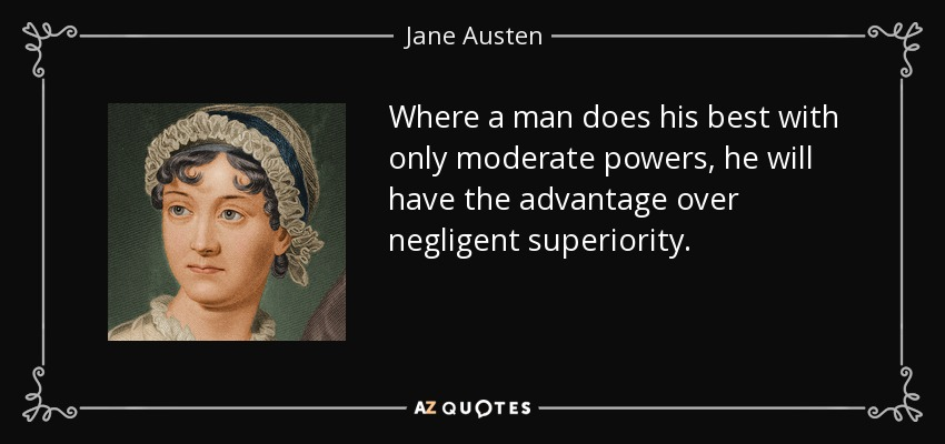 Where a man does his best with only moderate powers, he will have the advantage over negligent superiority. - Jane Austen