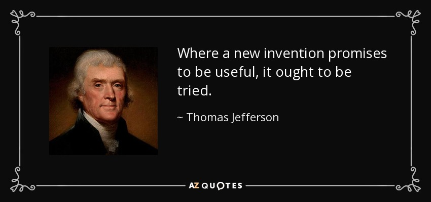 Where a new invention promises to be useful, it ought to be tried. - Thomas Jefferson