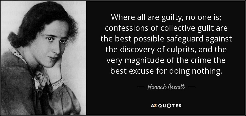 Where all are guilty, no one is; confessions of collective guilt are the best possible safeguard against the discovery of culprits, and the very magnitude of the crime the best excuse for doing nothing. - Hannah Arendt