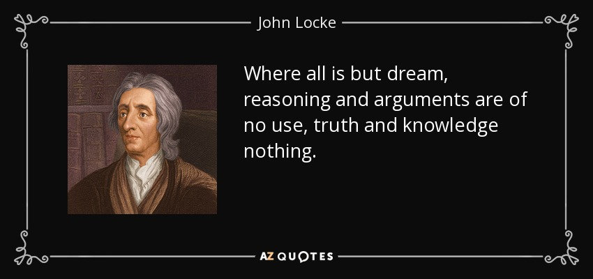 Where all is but dream, reasoning and arguments are of no use, truth and knowledge nothing. - John Locke