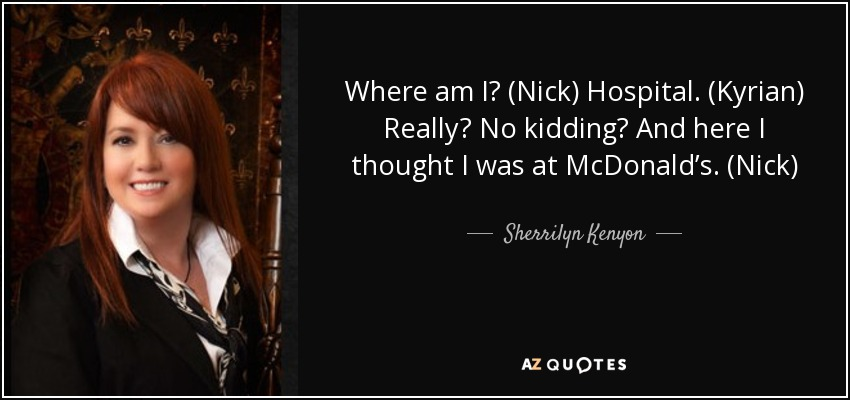 Where am I? (Nick) Hospital. (Kyrian) Really? No kidding? And here I thought I was at McDonald's. (Nick) - Sherrilyn Kenyon