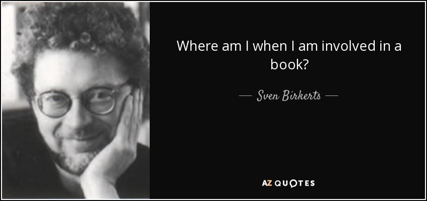 Where am I when I am involved in a book? - Sven Birkerts